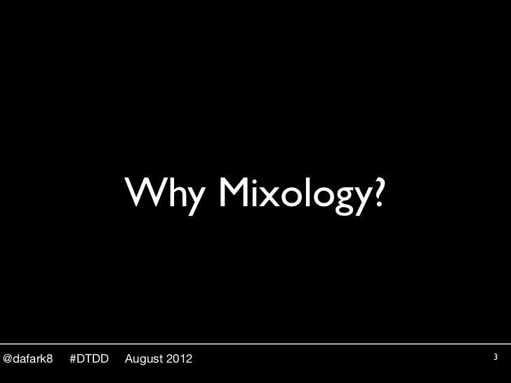 Why Mixology?@dafark8   #DTDD   August 2012     3
