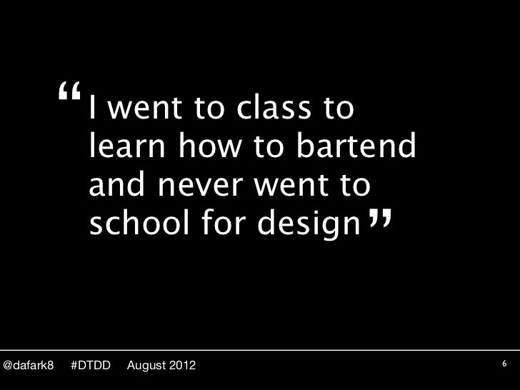 """""""   I went to class to               learn how to bartend               and never went to               school for design ..."""