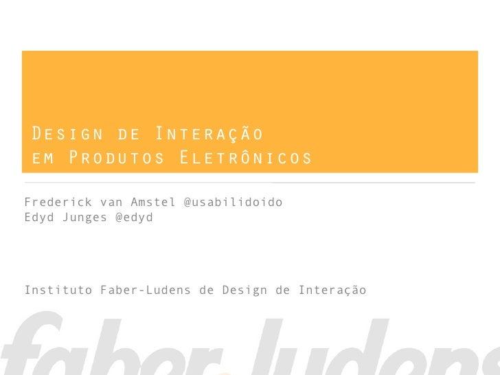 Design de Interaçãoem Produtos EletrônicosFrederick van Amstel @usabilidoidoEdyd Junges @edydInstituto Faber-Ludens de Des...