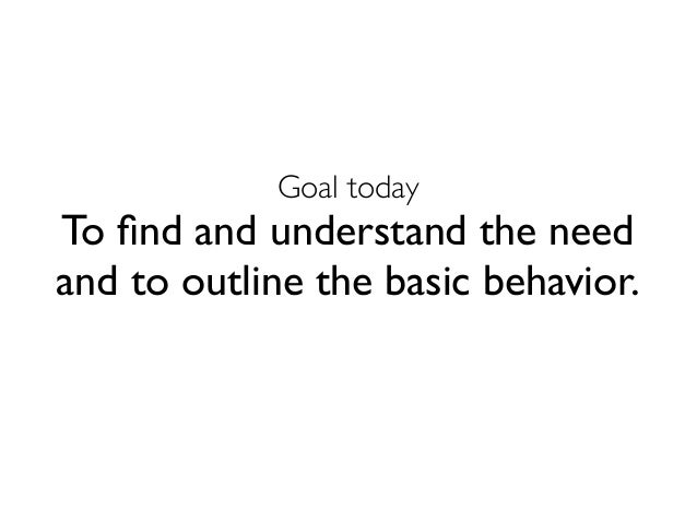 Goal today  To find and understand the need  and to outline the basic behavior.