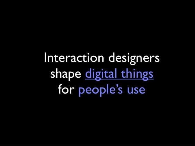 Interaction designers  shape digital things  for people's use