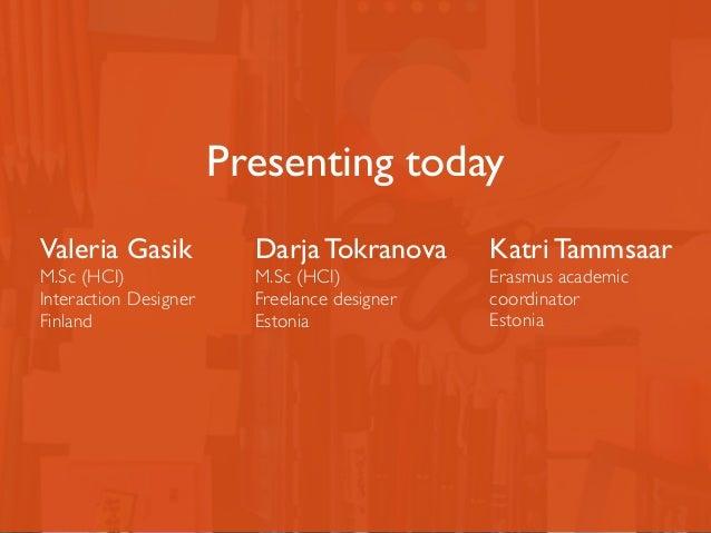 Valeria Gasik  M.Sc (HCI)  Interaction Designer  Finland  Presenting today  Darja Tokranova  M.Sc (HCI)  Freelance designe...