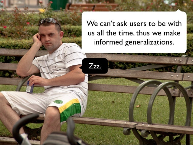 We can't ask users to be with  us all the time, thus we make  informed generalizations.  Zzz.