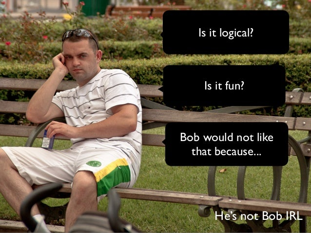 Is it logical?  Is it fun?  Bob would not like  that because...  He's not Bob IRL