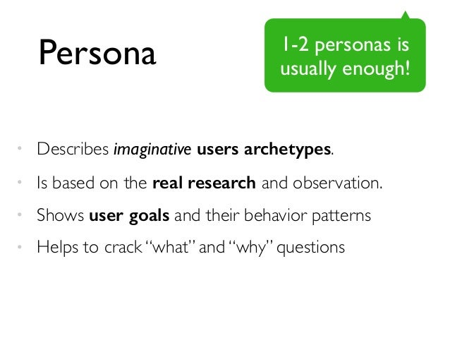 Persona  1-2 personas is  usually enough!  • Describes imaginative users archetypes.  • Is based on the real research and ...