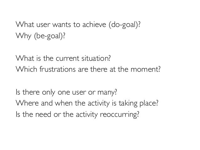 What user wants to achieve (do-goal)?  Why (be-goal)?  What is the current situation?  Which frustrations are there at the...