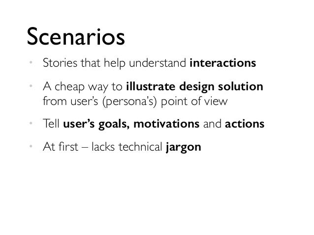 Scenarios  • Stories that help understand interactions  • A cheap way to illustrate design solution  from user's (persona'...