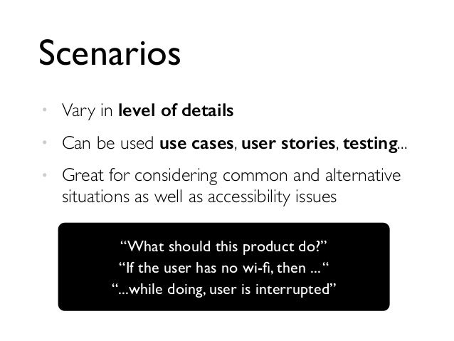 Scenarios  • Vary in level of details  • Can be used use cases, user stories, testing...  • Great for considering common a...