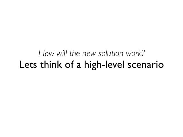 How will the new solution work?  Lets think of a high-level scenario