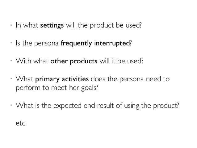 • In what settings will the product be used?  • Is the persona frequently interrupted?  • With what other products will it...
