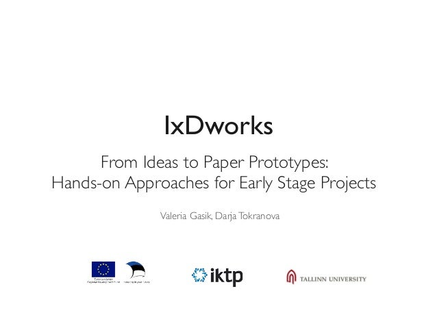 IxDworks  From Ideas to Paper Prototypes:  Hands-on Approaches for Early Stage Projects  Valeria Gasik, Darja Tokranova