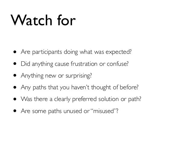 Watch for  • Are participants doing what was expected?  • Did anything cause frustration or confuse?  • Anything new or su...