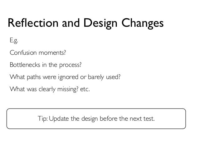 Reflection and Design Changes  E.g.  Confusion moments?  Bottlenecks in the process?  What paths were ignored or barely us...
