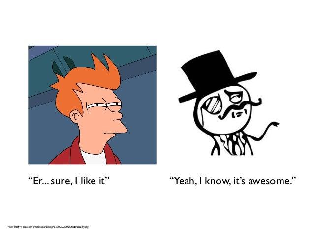 """Er... sure, I like it"" ""Yeah, I know, it's awesome.""  http://i0.kym-cdn.com/entries/icons/original/000/006/026/futuramafr..."