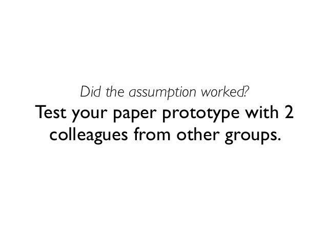 Did the assumption worked? Test your paper prototype with 2 colleagues from other groups.