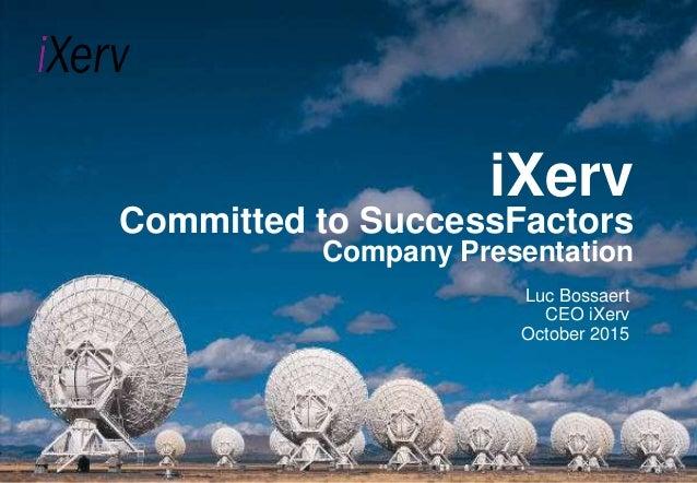 iXerv Committed to SuccessFactors Company Presentation Luc Bossaert CEO iXerv October 2015