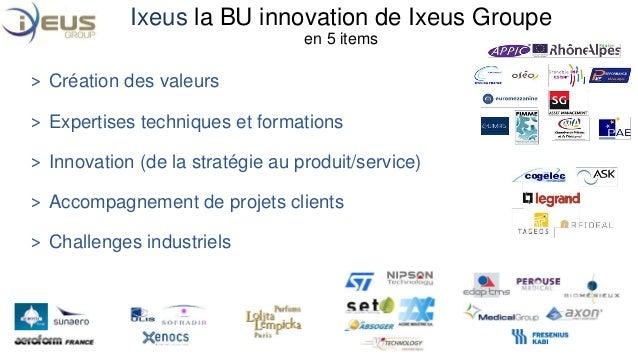Ixeus la BU innovation de Ixeus Groupe  en 5 items  ˃ Création des valeurs  ˃ Expertises techniques et formations  ˃ Innov...