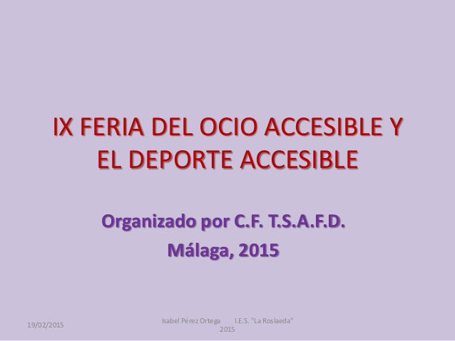 IX FERIA DEL OCIO ACCESIBLE Y EL DEPORTE ACCESIBLE Organizado por C.F. T.S.A.F.D. Málaga, 2015 19/02/2015 Isabel Pérez Ort...