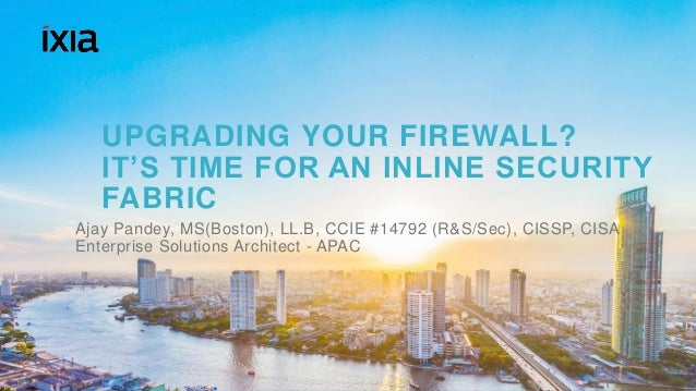 1© 2016 IXIA AND/OR ITS AFFILIATES. ALL RIGHTS RESERVED. | UPGRADING YOUR FIREWALL? IT'S TIME FOR AN INLINE SECURITY FABRI...