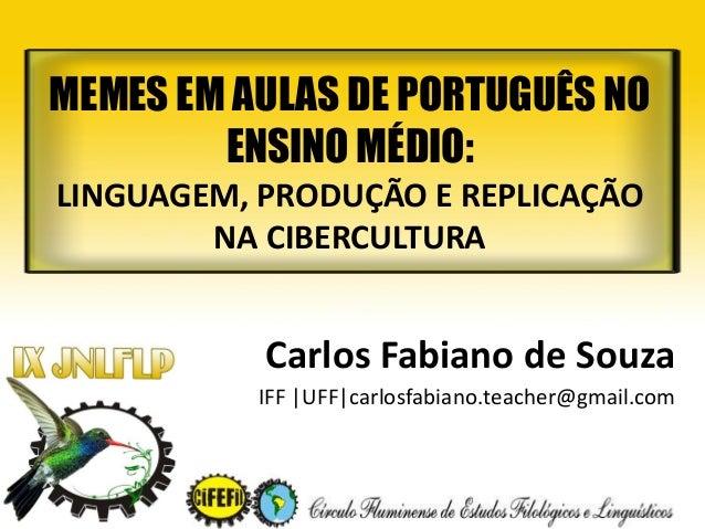 Carlos Fabiano de Souza IFF |UFF|carlosfabiano.teacher@gmail.com MEMES EM AULAS DE PORTUGUÊS NO ENSINO MÉDIO: LINGUAGEM, P...