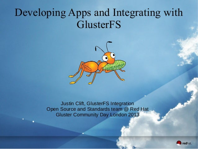 Developing Apps and Integrating with GlusterFS Justin Clift, GlusterFS Integration Open Source and Standards team @ Red Ha...
