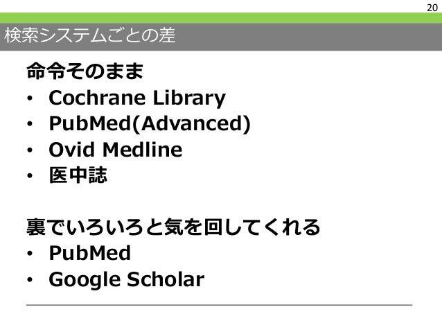 検索システムごとの差 命令そのまま • Cochrane Library • PubMed(Advanced) • Ovid Medline • 医中誌 裏でいろいろと気を回してくれる • PubMed • Google Scholar 21