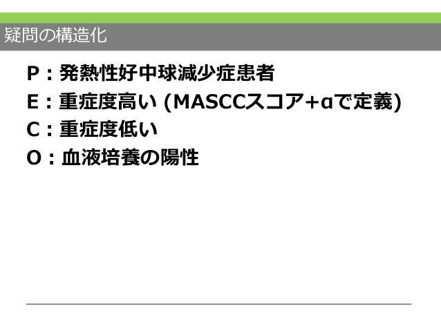 疑問の構造化 P:発熱性好中球減少症患者 E:重症度高い (MASCCスコア+αで定義) C:重症度低い O:血液培養の陽性