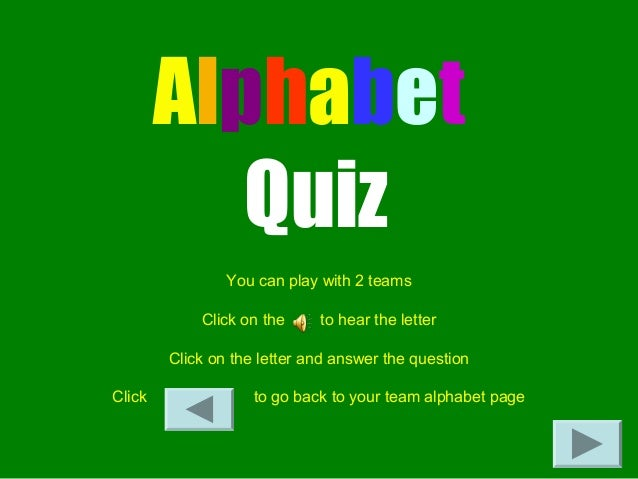 Alphabet Quiz You can play with 2 teams Click on the to hear the letter Click on the letter and answer the question Click ...