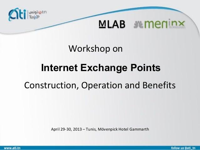 Construction, Operation and Benefits Workshop on April 29-30, 2013 – Tunis, Mövenpick Hotel Gammarth Internet Exchange Poi...