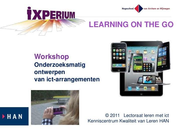 LEARNING ON THE GOWorkshopOnderzoeksmatigontwerpenvan ict-arrangementen                         © 2011 Lectoraat leren met...