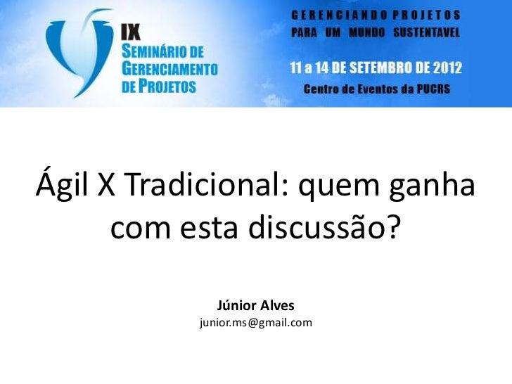Ágil X Tradicional: quem ganha      com esta discussão?             Júnior Alves           junior.ms@gmail.com