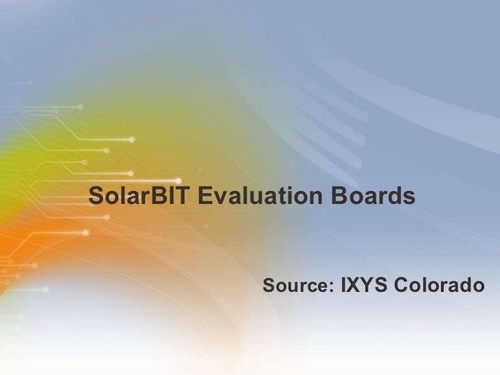 SolarBIT Evaluation Boards <ul><li>Source:   IXYS   Colorado   </li></ul>