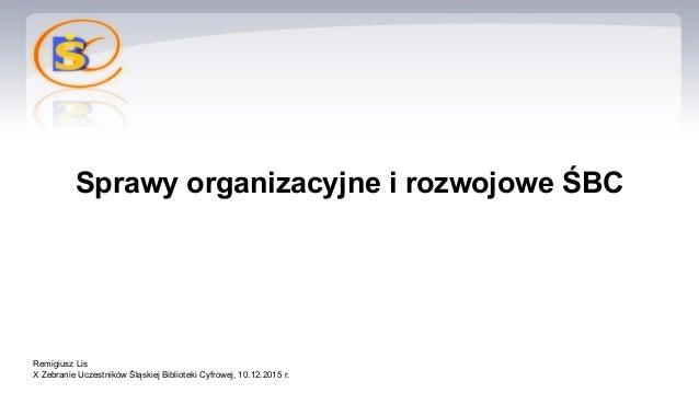 Sprawy organizacyjne i rozwojowe ŚBC Remigiusz Lis X Zebranie Uczestników Śląskiej Biblioteki Cyfrowej, 10.12.2015 r.