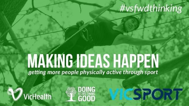 making ideas happenge#ng  more  people  physically  ac1ve  through  sport #vsfwdthinking
