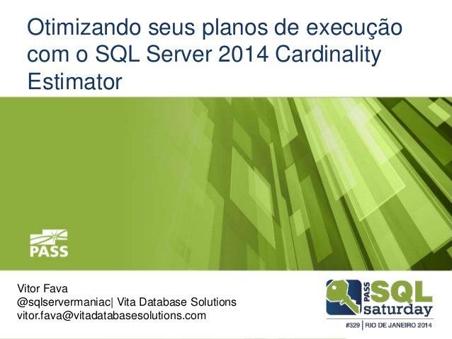 Otimizando seus planos de execução com o SQL Server 2014 Cardinality Estimator Vitor Fava @sqlservermaniac| Vita Database ...