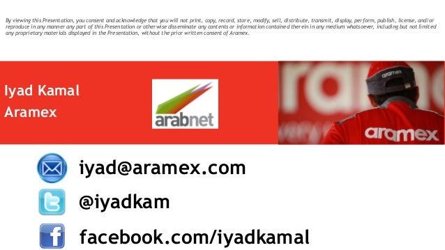 Iyad Kamal Aramex @iyadkam iyad@aramex.com facebook.com/iyadkamal By viewing this Presentation, you consent and acknowledg...
