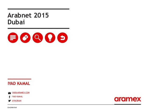 Arabnet 2015 Dubai IYAD KAMAL IYAD@ARAMEX.COM IYAD KAMAL @IYADKAM Confidential