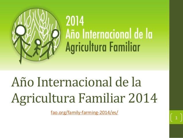 Año  Internacional  de  la   Agricultura  Familiar  2014   fao.org/family-‐farming-‐2014/es/    1