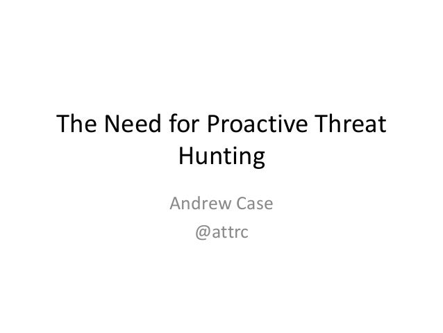 The Need for Proactive Threat Hunting Andrew Case @attrc