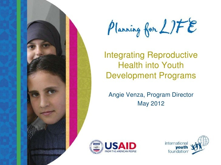 Integrating Reproductive    Health into Youth Development Programs Angie Venza, Program Director          May 2012