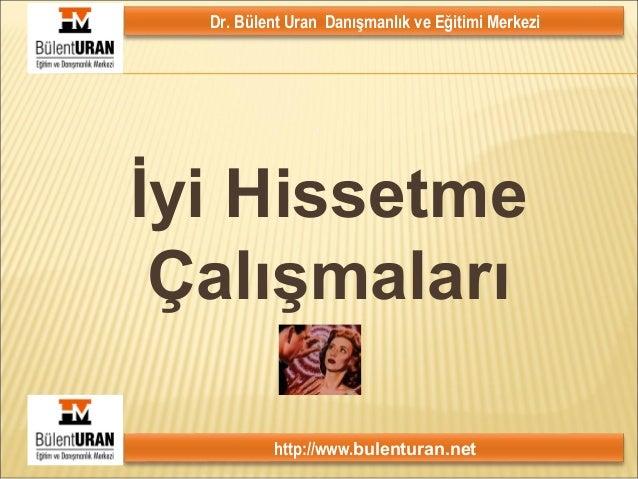 Dr. Bülent Uran Danışmanlık ve Eğitimi Merkezi http://www.bulenturan.net 1 İyi Hissetme Çalışmaları