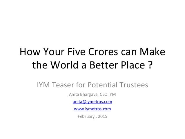 How Your Five Crores can Make the World a Better Place ? IYM Teaser for Potential Trustees Anita Bhargava, CEO IYM anita@i...