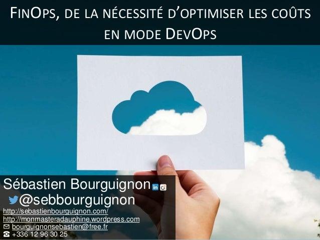 FINOPS, DE LA NÉCESSITÉ D'OPTIMISER LES COÛTS EN MODE DEVOPS Sébastien Bourguignon @sebbourguignon http://sebastienbourgui...