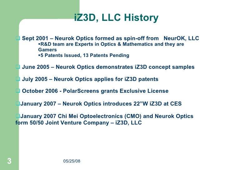 iZ3D, LLC History <ul><li>Sept 2001 – Neurok Optics formed as spin-off from  NeurOK, LLC </li></ul><ul><ul><ul><li>R&D tea...