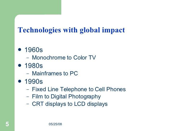 Technologies with global impact <ul><li>1960s </li></ul><ul><ul><li>Monochrome to Color TV  </li></ul></ul><ul><li>1980s <...