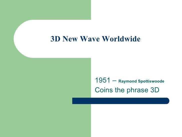 3D New Wave Worldwide 1951 –  Raymond Spottiswoode Coins the phrase 3D