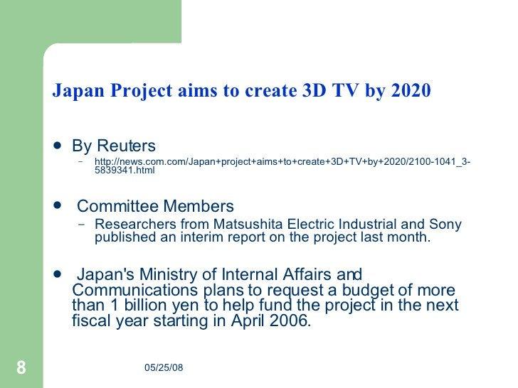 Japan Project aims to create 3D TV by 2020 <ul><li>By Reuters </li></ul><ul><ul><li>http://news.com.com/Japan+project+aims...