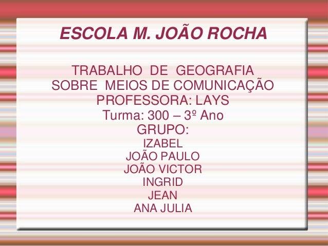 ESCOLA M. JOÃO ROCHA TRABALHO DE GEOGRAFIA SOBRE MEIOS DE COMUNICAÇÃO PROFESSORA: LAYS Turma: 300 – 3º Ano GRUPO: IZABEL J...