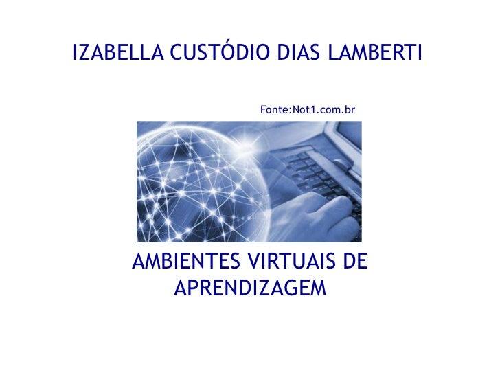 IZABELLA CUSTÓDIO DIAS LAMBERTIFonte:Not1.com.br<br />AMBIENTES VIRTUAIS DE APRENDIZAGEM<br />