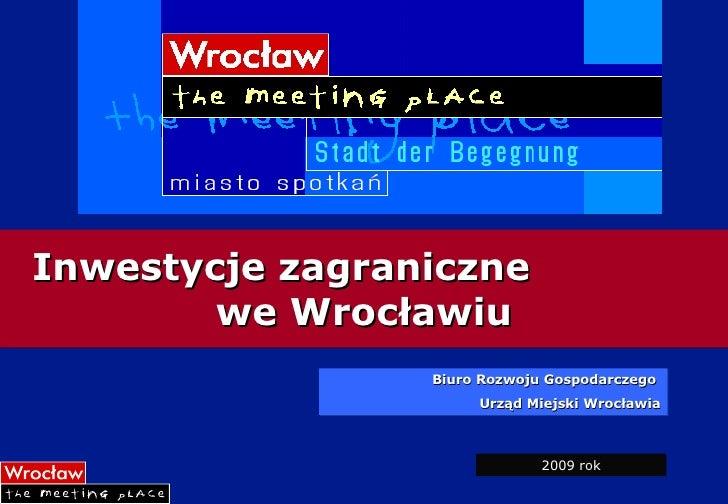 Inwestycje zagraniczne  we Wrocławiu Biuro Rozwoju Gospodarczego  Urząd Miejski Wrocławia 2009 rok
